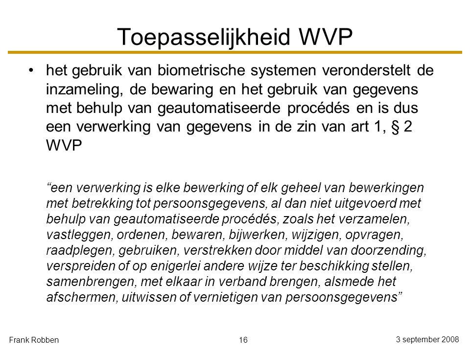 16 3 september 2008 Frank Robben Toepasselijkheid WVP het gebruik van biometrische systemen veronderstelt de inzameling, de bewaring en het gebruik va