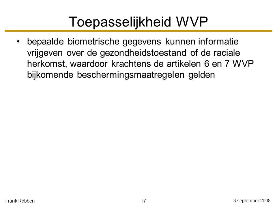 17 3 september 2008 Frank Robben Toepasselijkheid WVP bepaalde biometrische gegevens kunnen informatie vrijgeven over de gezondheidstoestand of de rac