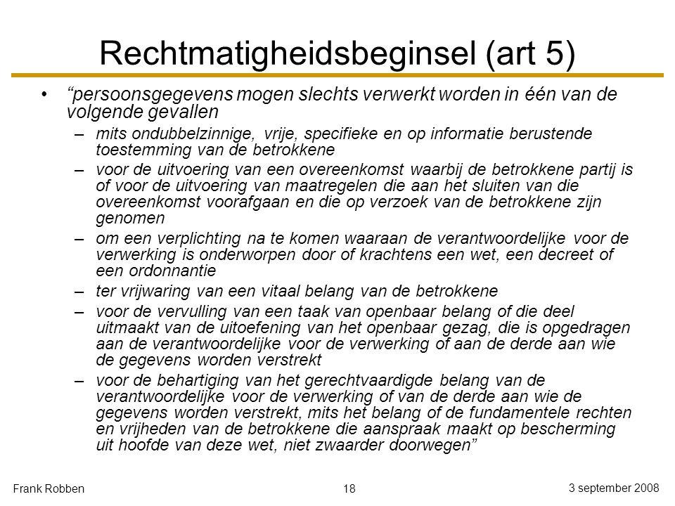 """18 3 september 2008 Frank Robben Rechtmatigheidsbeginsel (art 5) """"persoonsgegevens mogen slechts verwerkt worden in één van de volgende gevallen –mits"""