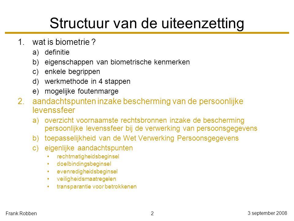 2 3 september 2008 Frank Robben Structuur van de uiteenzetting 1.wat is biometrie ? a)definitie b)eigenschappen van biometrische kenmerken c)enkele be