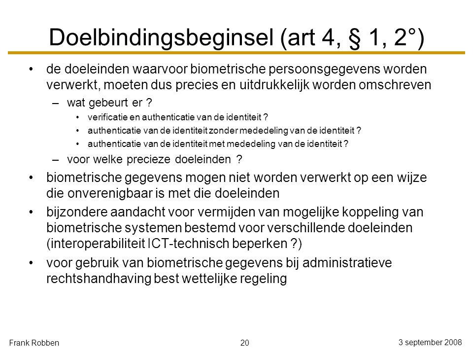 20 3 september 2008 Frank Robben Doelbindingsbeginsel (art 4, § 1, 2°) de doeleinden waarvoor biometrische persoonsgegevens worden verwerkt, moeten du
