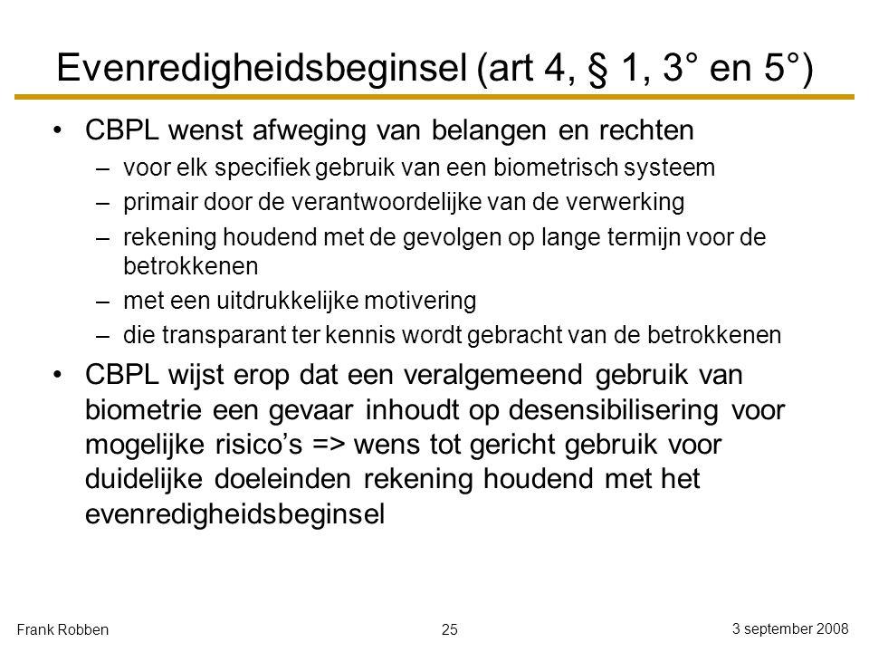25 3 september 2008 Frank Robben Evenredigheidsbeginsel (art 4, § 1, 3° en 5°) CBPL wenst afweging van belangen en rechten –voor elk specifiek gebruik