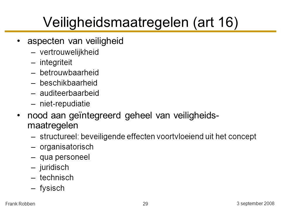 29 3 september 2008 Frank Robben Veiligheidsmaatregelen (art 16) aspecten van veiligheid –vertrouwelijkheid –integriteit –betrouwbaarheid –beschikbaar