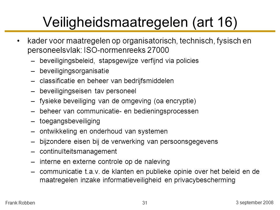 31 3 september 2008 Frank Robben Veiligheidsmaatregelen (art 16) kader voor maatregelen op organisatorisch, technisch, fysisch en personeelsvlak: ISO-