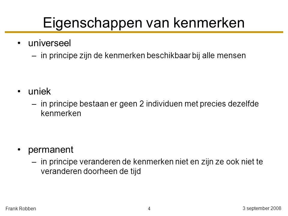 4 3 september 2008 Frank Robben Eigenschappen van kenmerken universeel –in principe zijn de kenmerken beschikbaar bij alle mensen uniek –in principe b