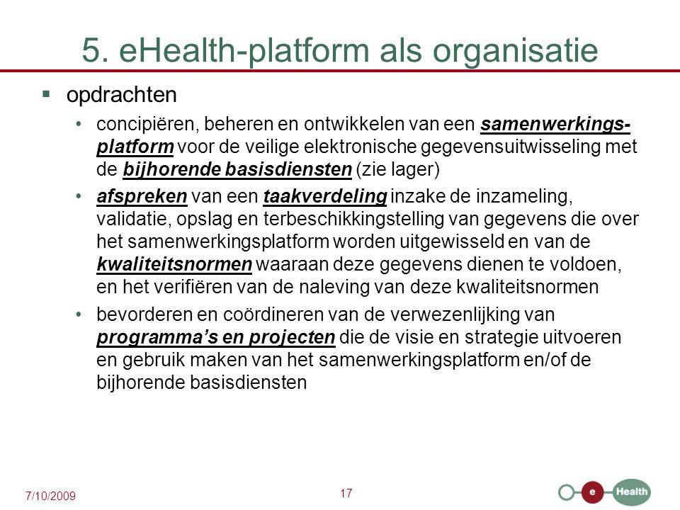 17 7/10/2009 5. eHealth-platform als organisatie  opdrachten concipiëren, beheren en ontwikkelen van een samenwerkings- platform voor de veilige elek