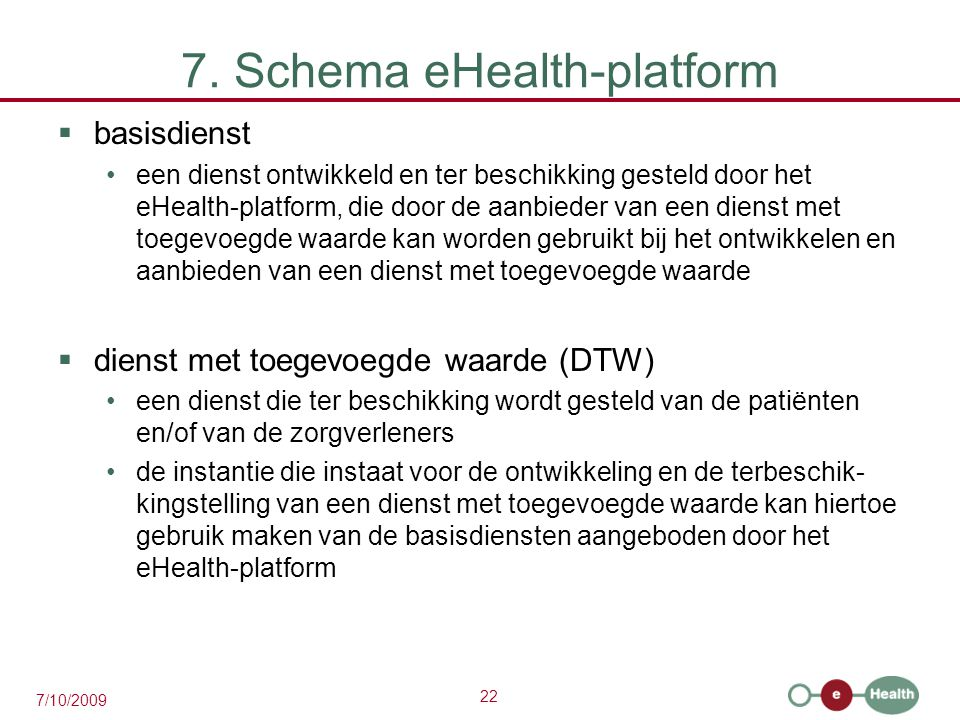 22 7/10/2009 7. Schema eHealth-platform  basisdienst een dienst ontwikkeld en ter beschikking gesteld door het eHealth-platform, die door de aanbiede