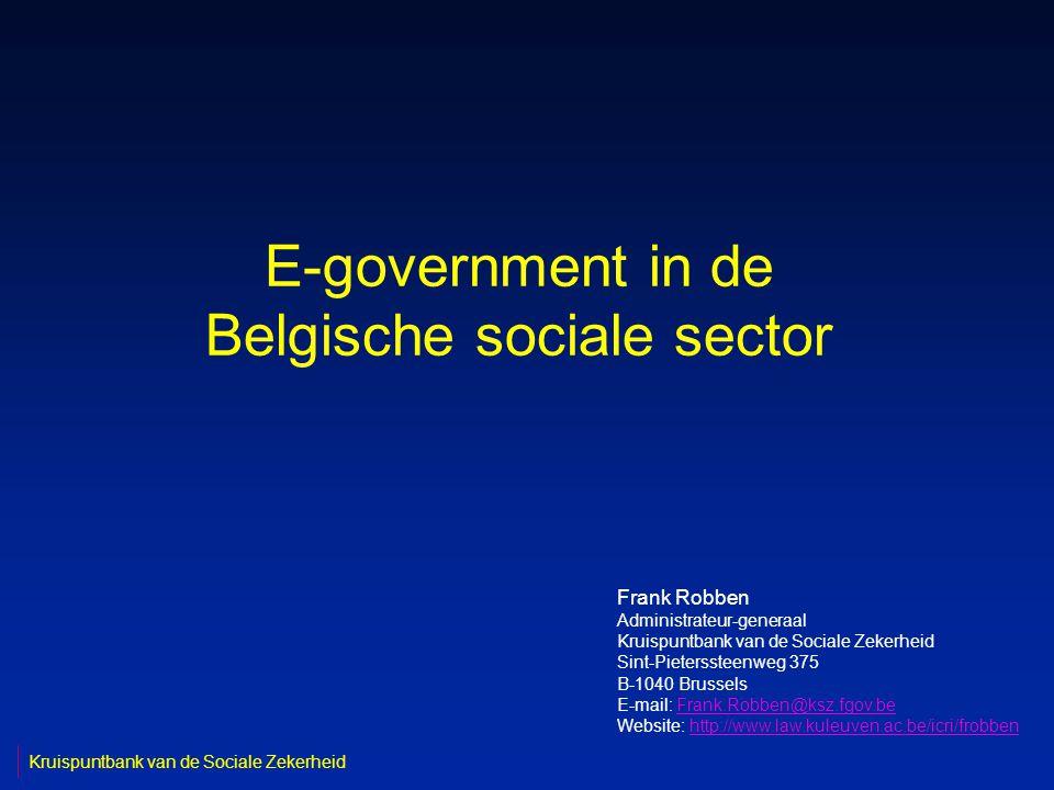 E-government in de Belgische sociale sector Frank Robben Administrateur-generaal Kruispuntbank van de Sociale Zekerheid Sint-Pieterssteenweg 375 B-1040 Brussels E-mail: Frank.Robben@ksz.fgov.beFrank.Robben@ksz.fgov.be Website: http://www.law.kuleuven.ac.be/icri/frobbenhttp://www.law.kuleuven.ac.be/icri/frobben Kruispuntbank van de Sociale Zekerheid