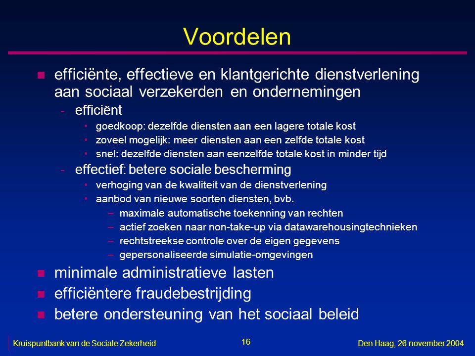 16 Kruispuntbank van de Sociale ZekerheidDen Haag, 26 november 2004 Voordelen n efficiënte, effectieve en klantgerichte dienstverlening aan sociaal verzekerden en ondernemingen -efficiënt goedkoop: dezelfde diensten aan een lagere totale kost zoveel mogelijk: meer diensten aan een zelfde totale kost snel: dezelfde diensten aan eenzelfde totale kost in minder tijd -effectief: betere sociale bescherming verhoging van de kwaliteit van de dienstverlening aanbod van nieuwe soorten diensten, bvb.