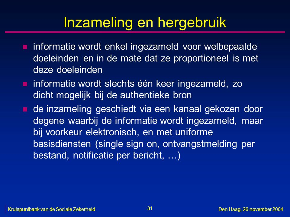 31 Kruispuntbank van de Sociale ZekerheidDen Haag, 26 november 2004 Inzameling en hergebruik n informatie wordt enkel ingezameld voor welbepaalde doel