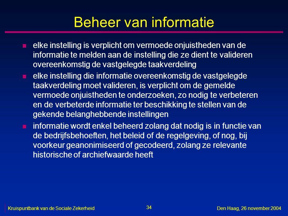 34 Kruispuntbank van de Sociale ZekerheidDen Haag, 26 november 2004 Beheer van informatie n elke instelling is verplicht om vermoede onjuistheden van