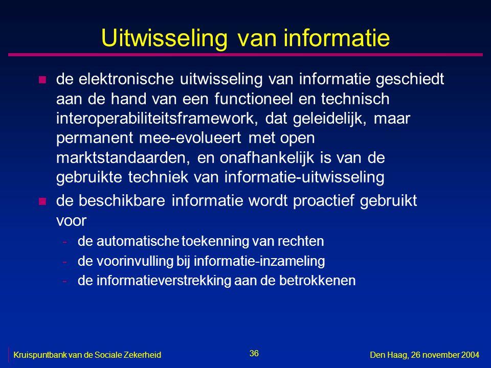 36 Kruispuntbank van de Sociale ZekerheidDen Haag, 26 november 2004 Uitwisseling van informatie n de elektronische uitwisseling van informatie geschiedt aan de hand van een functioneel en technisch interoperabiliteitsframework, dat geleidelijk, maar permanent mee-evolueert met open marktstandaarden, en onafhankelijk is van de gebruikte techniek van informatie-uitwisseling n de beschikbare informatie wordt proactief gebruikt voor -de automatische toekenning van rechten -de voorinvulling bij informatie-inzameling -de informatieverstrekking aan de betrokkenen