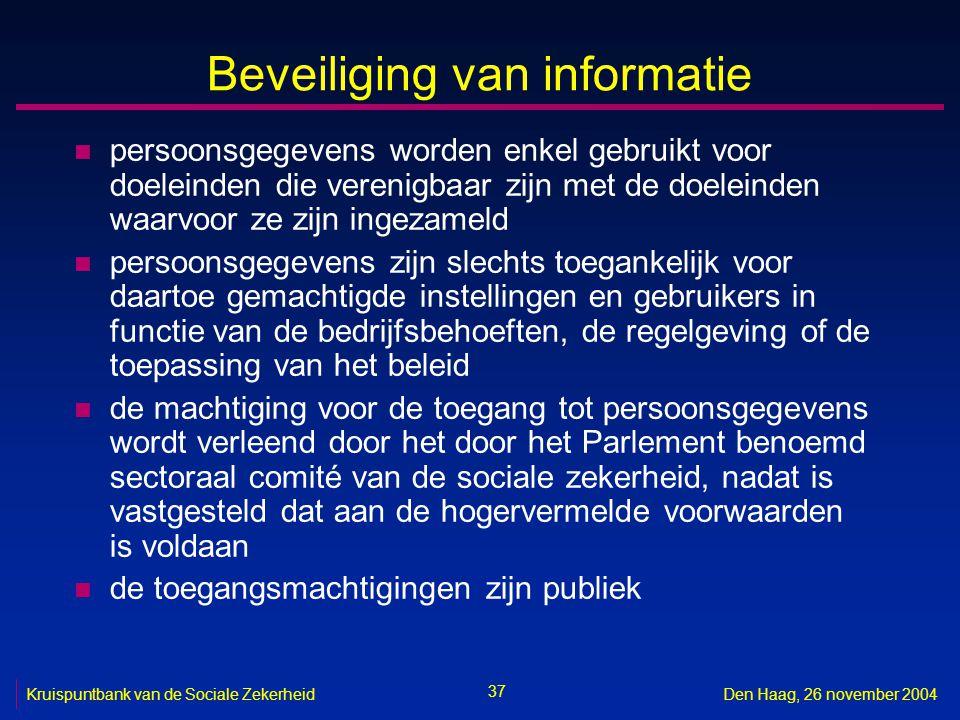 37 Kruispuntbank van de Sociale ZekerheidDen Haag, 26 november 2004 Beveiliging van informatie n persoonsgegevens worden enkel gebruikt voor doeleinde