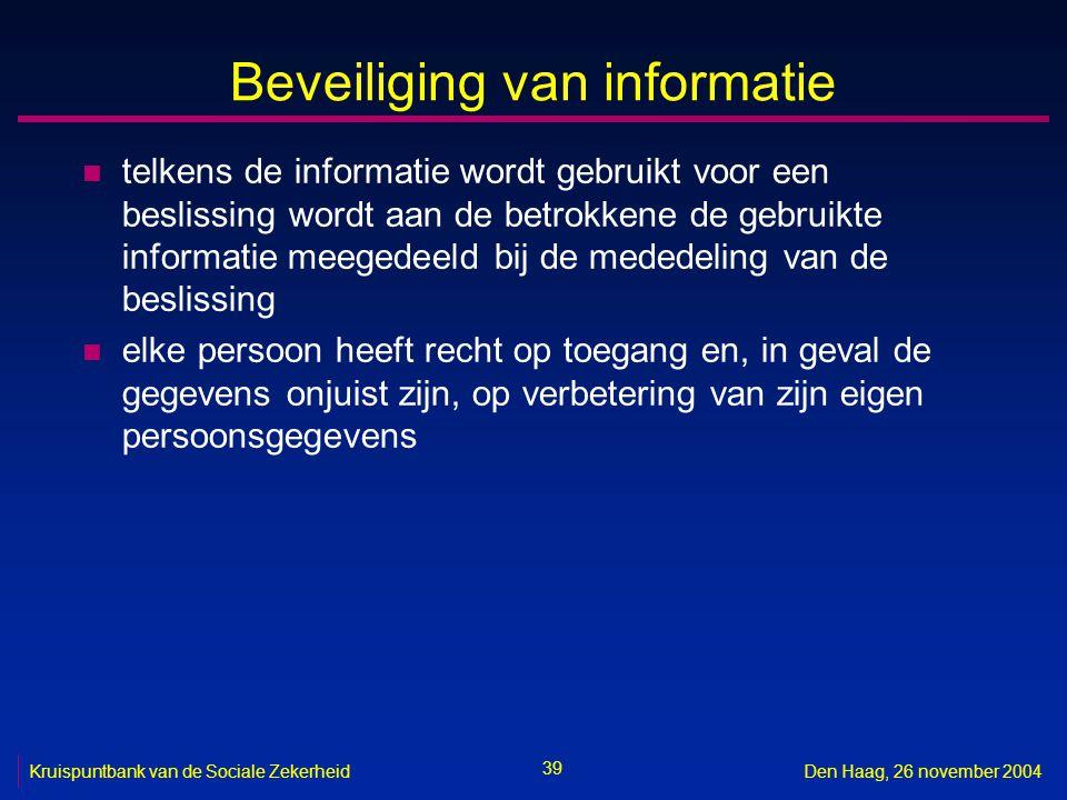 39 Kruispuntbank van de Sociale ZekerheidDen Haag, 26 november 2004 Beveiliging van informatie n telkens de informatie wordt gebruikt voor een besliss
