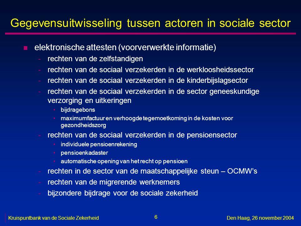 6 Kruispuntbank van de Sociale ZekerheidDen Haag, 26 november 2004 Gegevensuitwisseling tussen actoren in sociale sector n elektronische attesten (voo
