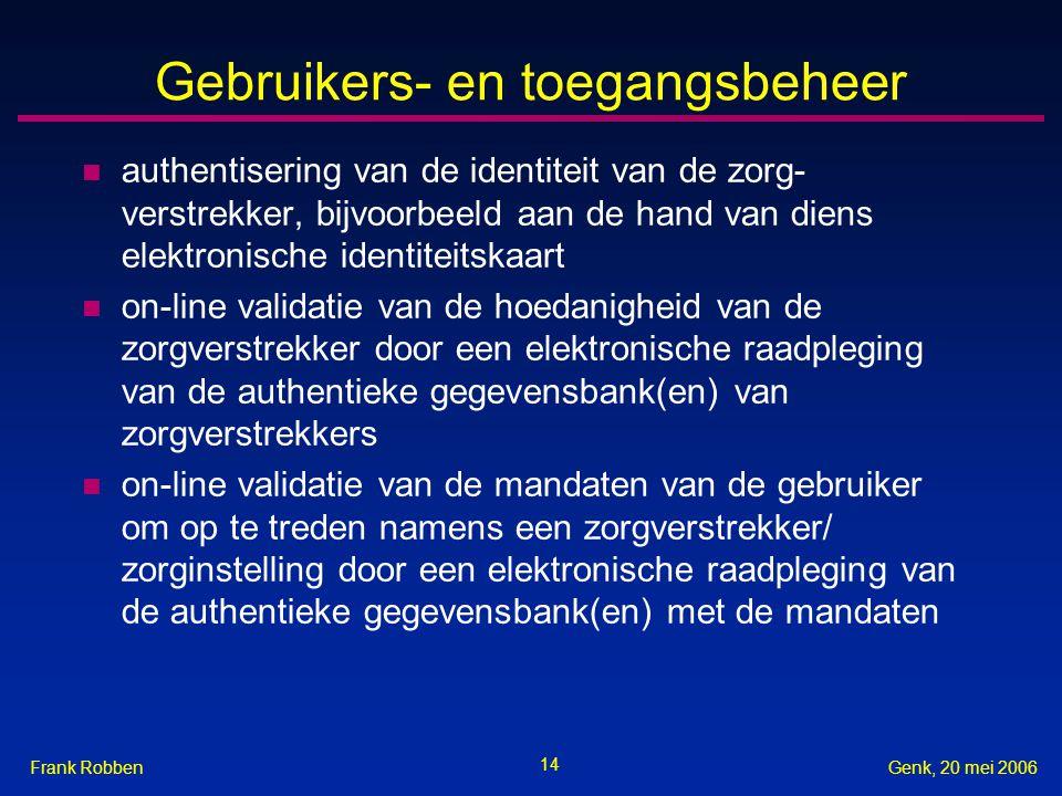 14 Genk, 20 mei 2006Frank Robben Gebruikers- en toegangsbeheer n authentisering van de identiteit van de zorg- verstrekker, bijvoorbeeld aan de hand van diens elektronische identiteitskaart n on-line validatie van de hoedanigheid van de zorgverstrekker door een elektronische raadpleging van de authentieke gegevensbank(en) van zorgverstrekkers n on-line validatie van de mandaten van de gebruiker om op te treden namens een zorgverstrekker/ zorginstelling door een elektronische raadpleging van de authentieke gegevensbank(en) met de mandaten