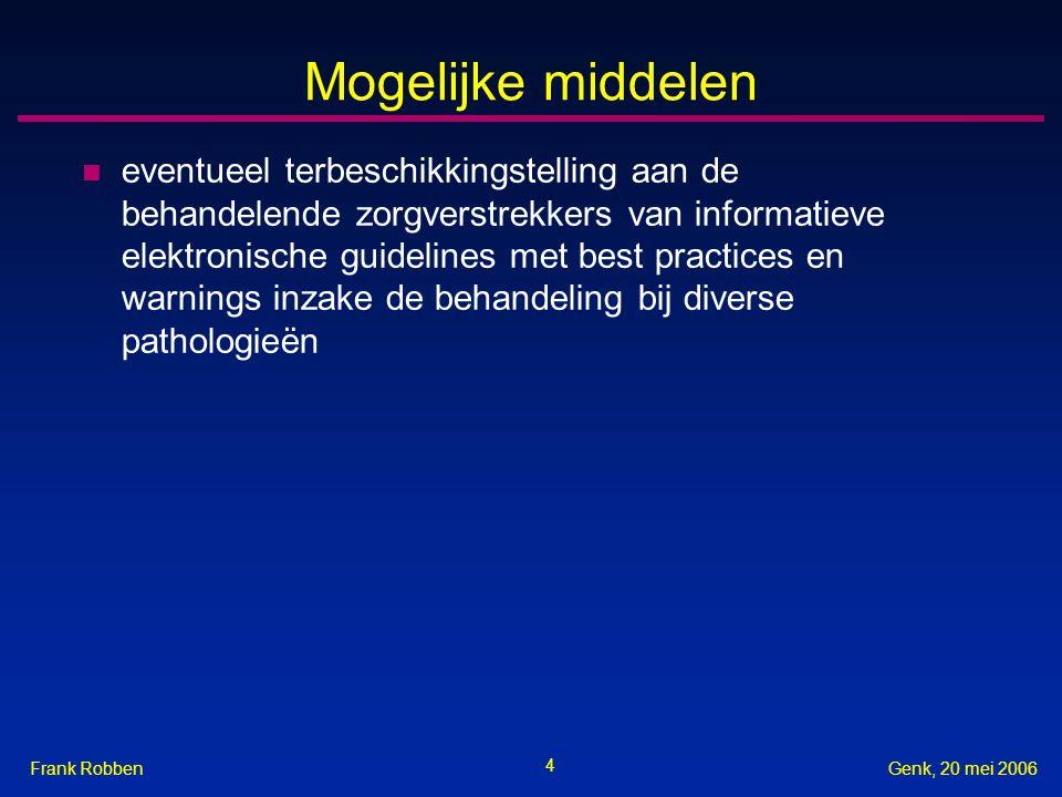 4 Genk, 20 mei 2006Frank Robben Mogelijke middelen n eventueel terbeschikkingstelling aan de behandelende zorgverstrekkers van informatieve elektronische guidelines met best practices en warnings inzake de behandeling bij diverse pathologieën