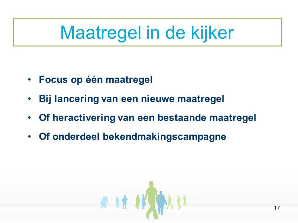 17 Focus op één maatregel Bij lancering van een nieuwe maatregel Of heractivering van een bestaande maatregel Of onderdeel bekendmakingscampagne Maatregel in de kijker