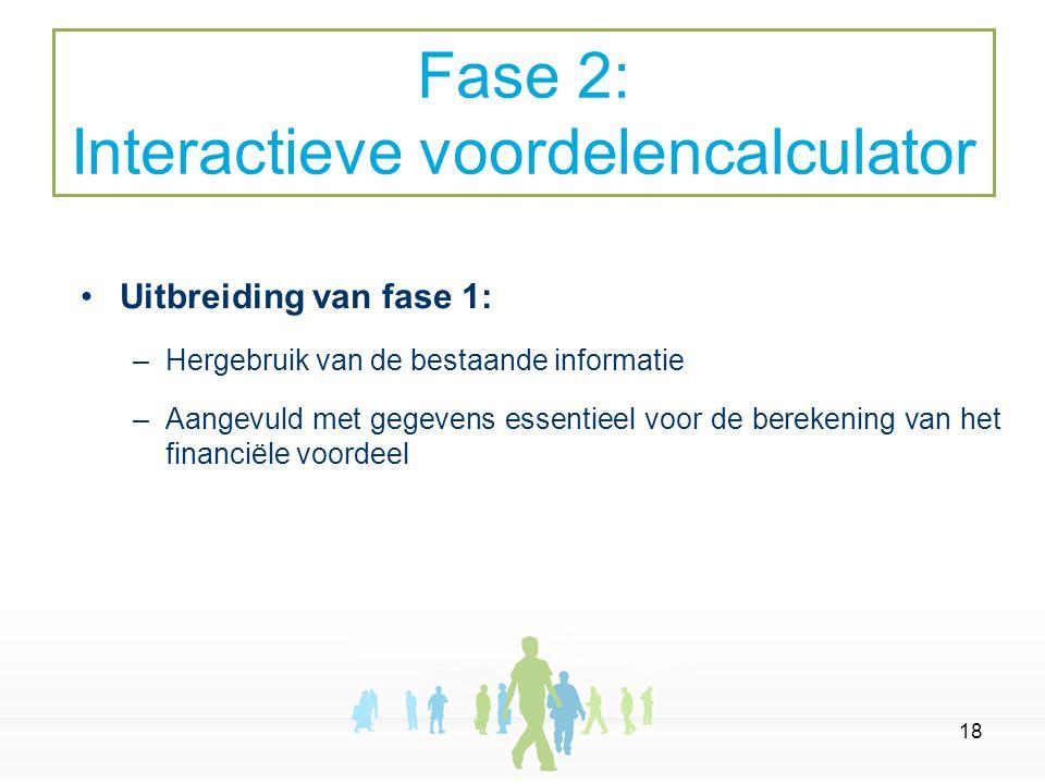 18 Uitbreiding van fase 1: –Hergebruik van de bestaande informatie –Aangevuld met gegevens essentieel voor de berekening van het financiële voordeel Fase 2: Interactieve voordelencalculator