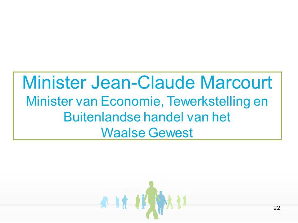 22 Minister Jean-Claude Marcourt Minister van Economie, Tewerkstelling en Buitenlandse handel van het Waalse Gewest