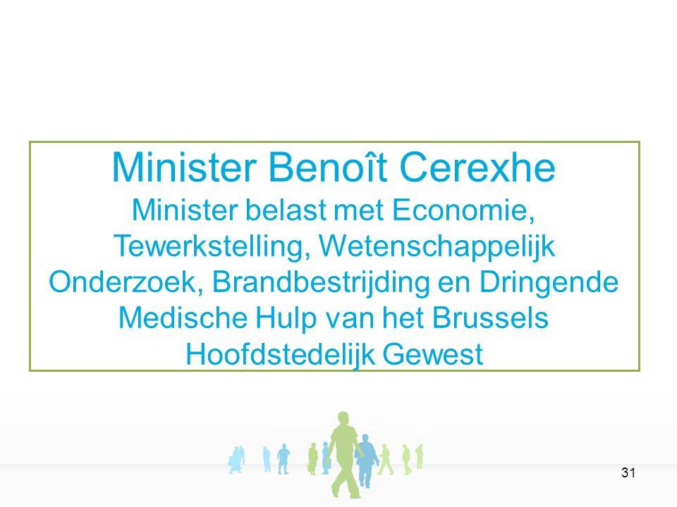 31 Minister Benoît Cerexhe Minister belast met Economie, Tewerkstelling, Wetenschappelijk Onderzoek, Brandbestrijding en Dringende Medische Hulp van het Brussels Hoofdstedelijk Gewest