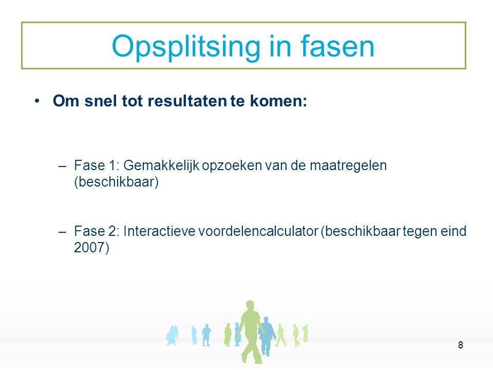 8 Om snel tot resultaten te komen: –Fase 1: Gemakkelijk opzoeken van de maatregelen (beschikbaar) –Fase 2: Interactieve voordelencalculator (beschikbaar tegen eind 2007) Opsplitsing in fasen