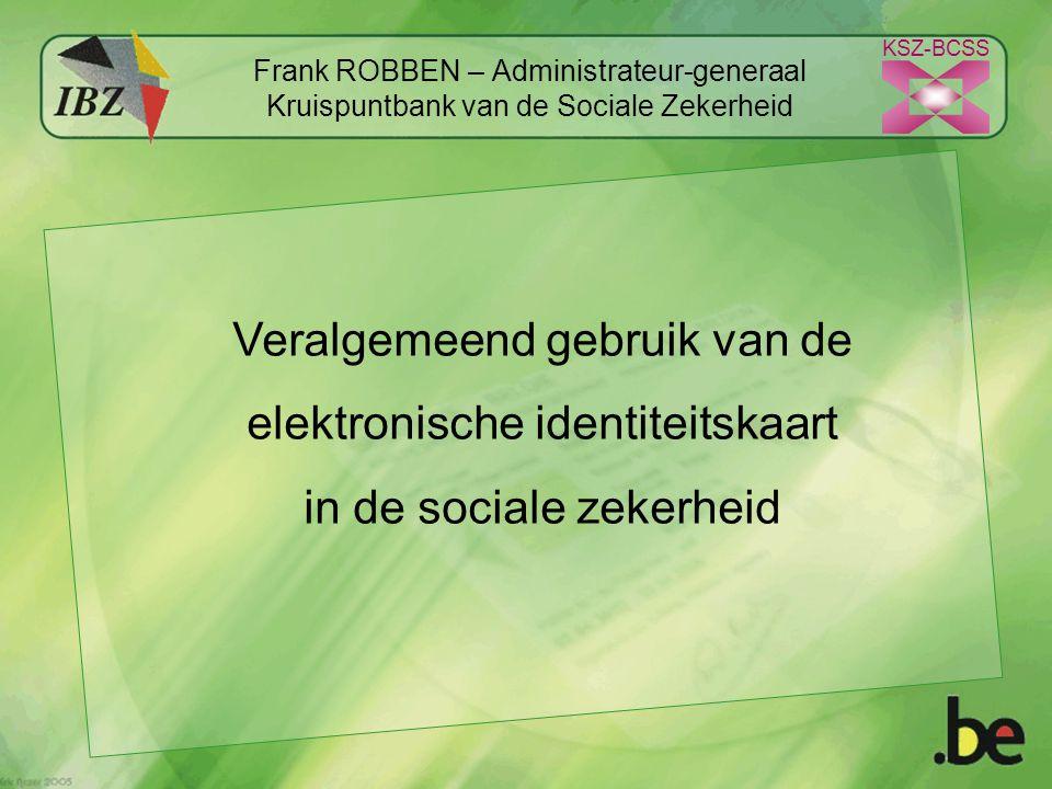KSZ-BCSS Frank ROBBEN – Administrateur-generaal Kruispuntbank van de Sociale Zekerheid Veralgemeend gebruik van de elektronische identiteitskaart in de sociale zekerheid