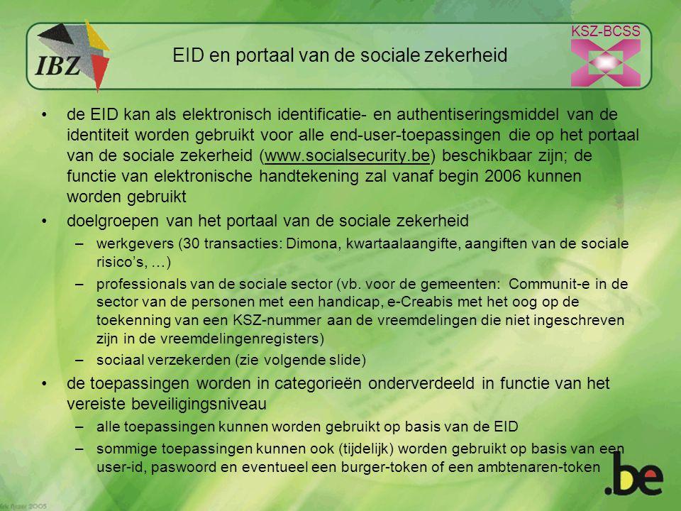 KSZ-BCSS EID en portaal van de sociale zekerheid de EID kan als elektronisch identificatie- en authentiseringsmiddel van de identiteit worden gebruikt voor alle end-user-toepassingen die op het portaal van de sociale zekerheid (www.socialsecurity.be) beschikbaar zijn; de functie van elektronische handtekening zal vanaf begin 2006 kunnen worden gebruiktwww.socialsecurity.be doelgroepen van het portaal van de sociale zekerheid –werkgevers (30 transacties: Dimona, kwartaalaangifte, aangiften van de sociale risico's, …) –professionals van de sociale sector (vb.