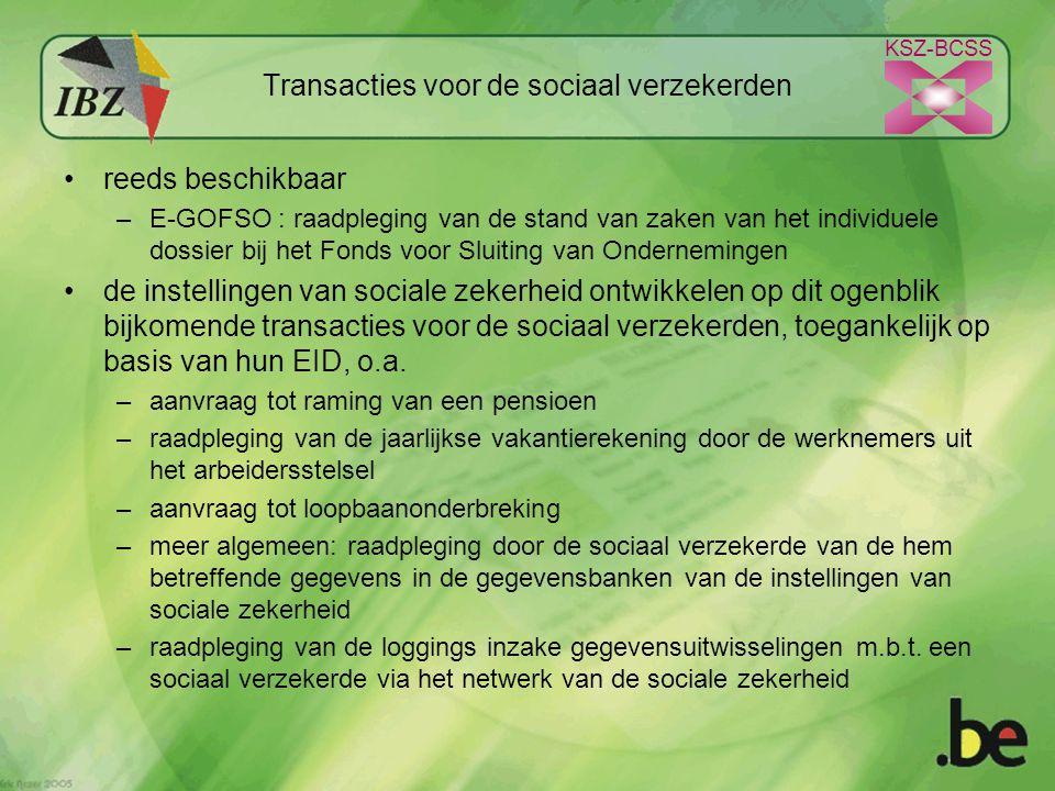 KSZ-BCSS Transacties voor de sociaal verzekerden reeds beschikbaar –E-GOFSO : raadpleging van de stand van zaken van het individuele dossier bij het Fonds voor Sluiting van Ondernemingen de instellingen van sociale zekerheid ontwikkelen op dit ogenblik bijkomende transacties voor de sociaal verzekerden, toegankelijk op basis van hun EID, o.a.