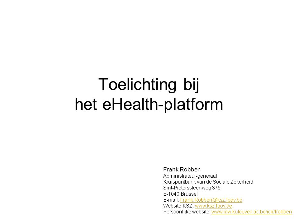 Toelichting bij het eHealth-platform Frank Robben Administrateur-generaal Kruispuntbank van de Sociale Zekerheid Sint-Pieterssteenweg 375 B-1040 Bruss