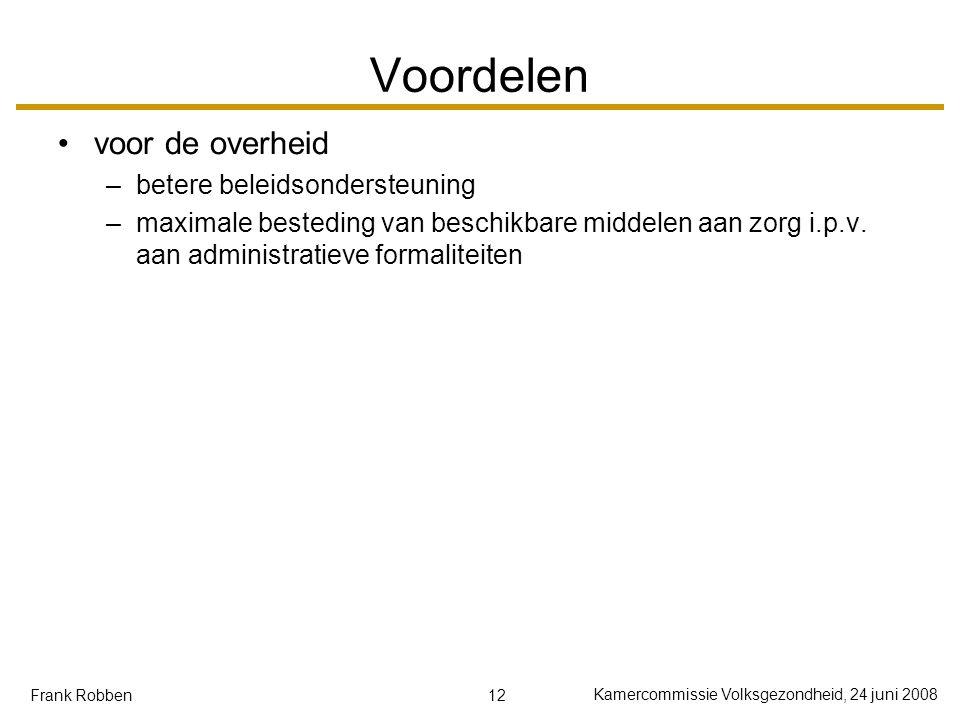 12 Kamercommissie Volksgezondheid, 24 juni 2008 Frank Robben Voordelen voor de overheid –betere beleidsondersteuning –maximale besteding van beschikbare middelen aan zorg i.p.v.