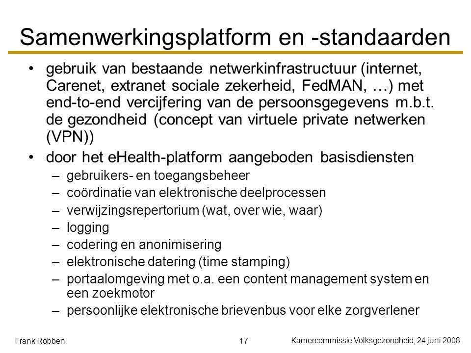 17 Kamercommissie Volksgezondheid, 24 juni 2008 Frank Robben Samenwerkingsplatform en -standaarden gebruik van bestaande netwerkinfrastructuur (internet, Carenet, extranet sociale zekerheid, FedMAN, …) met end-to-end vercijfering van de persoonsgegevens m.b.t.