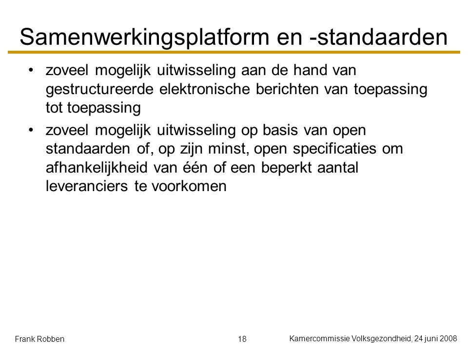 18 Kamercommissie Volksgezondheid, 24 juni 2008 Frank Robben Samenwerkingsplatform en -standaarden zoveel mogelijk uitwisseling aan de hand van gestru