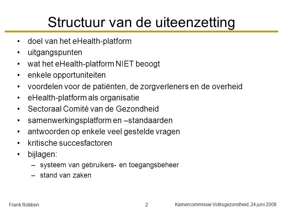 2 Kamercommissie Volksgezondheid, 24 juni 2008 Frank Robben Structuur van de uiteenzetting doel van het eHealth-platform uitgangspunten wat het eHealt