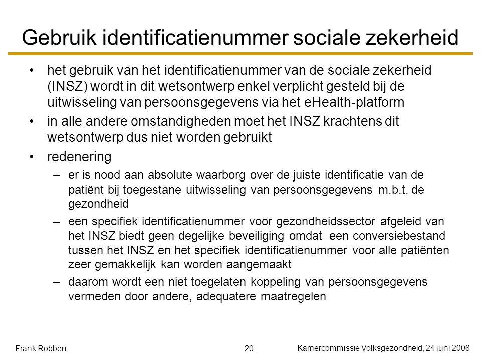 20 Kamercommissie Volksgezondheid, 24 juni 2008 Frank Robben Gebruik identificatienummer sociale zekerheid het gebruik van het identificatienummer van de sociale zekerheid (INSZ) wordt in dit wetsontwerp enkel verplicht gesteld bij de uitwisseling van persoonsgegevens via het eHealth-platform in alle andere omstandigheden moet het INSZ krachtens dit wetsontwerp dus niet worden gebruikt redenering –er is nood aan absolute waarborg over de juiste identificatie van de patiënt bij toegestane uitwisseling van persoonsgegevens m.b.t.