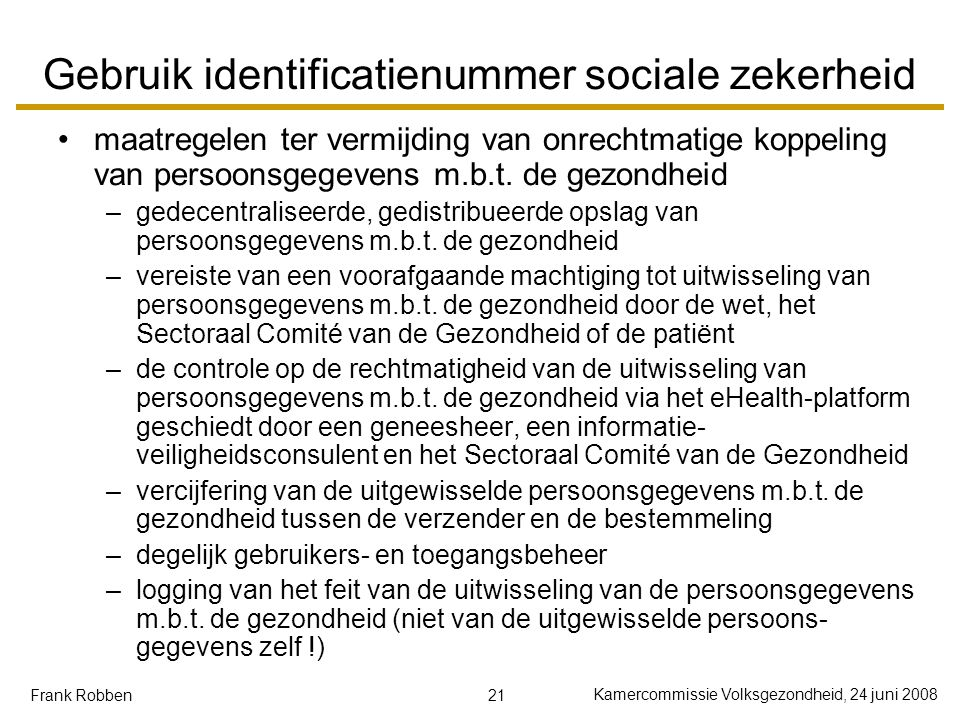21 Kamercommissie Volksgezondheid, 24 juni 2008 Frank Robben Gebruik identificatienummer sociale zekerheid maatregelen ter vermijding van onrechtmatige koppeling van persoonsgegevens m.b.t.