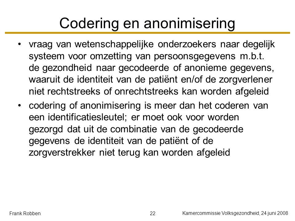 22 Kamercommissie Volksgezondheid, 24 juni 2008 Frank Robben Codering en anonimisering vraag van wetenschappelijke onderzoekers naar degelijk systeem voor omzetting van persoonsgegevens m.b.t.