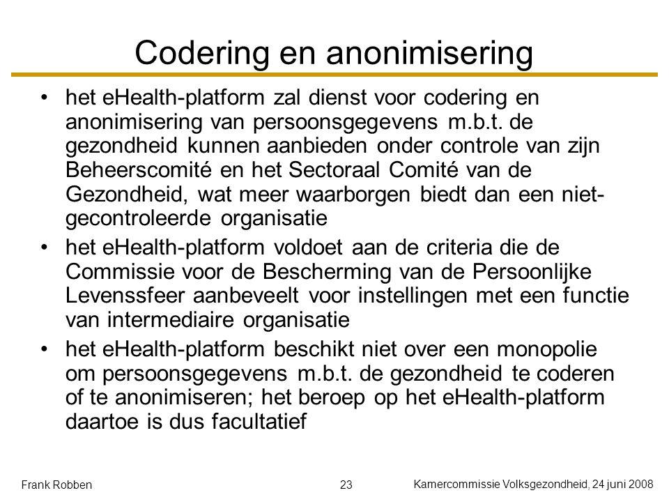 23 Kamercommissie Volksgezondheid, 24 juni 2008 Frank Robben Codering en anonimisering het eHealth-platform zal dienst voor codering en anonimisering van persoonsgegevens m.b.t.