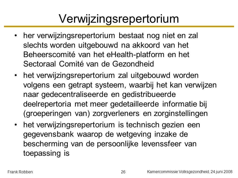 26 Kamercommissie Volksgezondheid, 24 juni 2008 Frank Robben Verwijzingsrepertorium her verwijzingsrepertorium bestaat nog niet en zal slechts worden