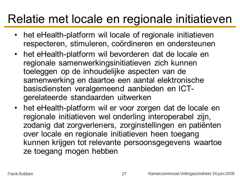 27 Kamercommissie Volksgezondheid, 24 juni 2008 Frank Robben Relatie met locale en regionale initiatieven het eHealth-platform wil locale of regionale initiatieven respecteren, stimuleren, coördineren en ondersteunen het eHealth-platform wil bevorderen dat de locale en regionale samenwerkingsinitiatieven zich kunnen toeleggen op de inhoudelijke aspecten van de samenwerking en daartoe een aantal elektronische basisdiensten veralgemeend aanbieden en ICT- gerelateerde standaarden uitwerken het eHealth-platform wil er voor zorgen dat de locale en regionale initiatieven wel onderling interoperabel zijn, zodanig dat zorgverleners, zorginstellingen en patiënten over locale en regionale initiatieven heen toegang kunnen krijgen tot relevante persoonsgegevens waartoe ze toegang mogen hebben