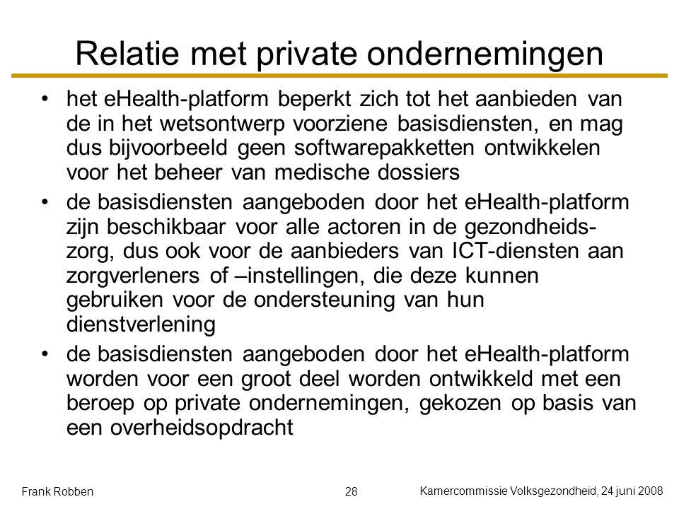 28 Kamercommissie Volksgezondheid, 24 juni 2008 Frank Robben Relatie met private ondernemingen het eHealth-platform beperkt zich tot het aanbieden van de in het wetsontwerp voorziene basisdiensten, en mag dus bijvoorbeeld geen softwarepakketten ontwikkelen voor het beheer van medische dossiers de basisdiensten aangeboden door het eHealth-platform zijn beschikbaar voor alle actoren in de gezondheids- zorg, dus ook voor de aanbieders van ICT-diensten aan zorgverleners of –instellingen, die deze kunnen gebruiken voor de ondersteuning van hun dienstverlening de basisdiensten aangeboden door het eHealth-platform worden voor een groot deel worden ontwikkeld met een beroep op private ondernemingen, gekozen op basis van een overheidsopdracht