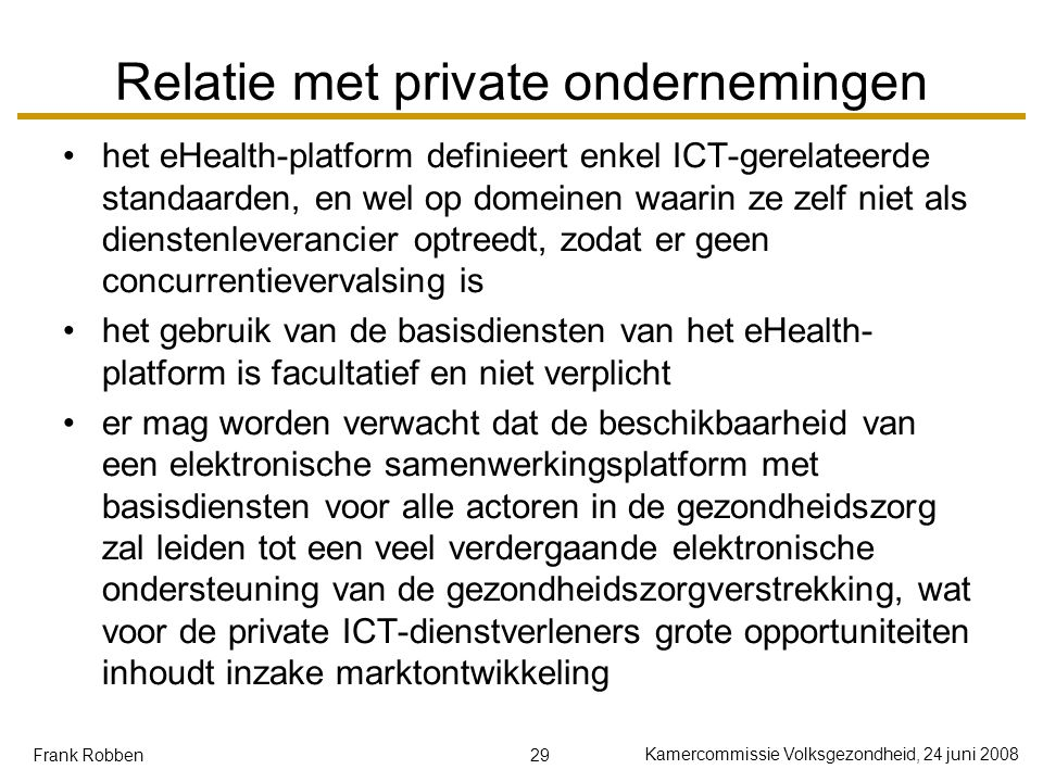 29 Kamercommissie Volksgezondheid, 24 juni 2008 Frank Robben Relatie met private ondernemingen het eHealth-platform definieert enkel ICT-gerelateerde standaarden, en wel op domeinen waarin ze zelf niet als dienstenleverancier optreedt, zodat er geen concurrentievervalsing is het gebruik van de basisdiensten van het eHealth- platform is facultatief en niet verplicht er mag worden verwacht dat de beschikbaarheid van een elektronische samenwerkingsplatform met basisdiensten voor alle actoren in de gezondheidszorg zal leiden tot een veel verdergaande elektronische ondersteuning van de gezondheidszorgverstrekking, wat voor de private ICT-dienstverleners grote opportuniteiten inhoudt inzake marktontwikkeling