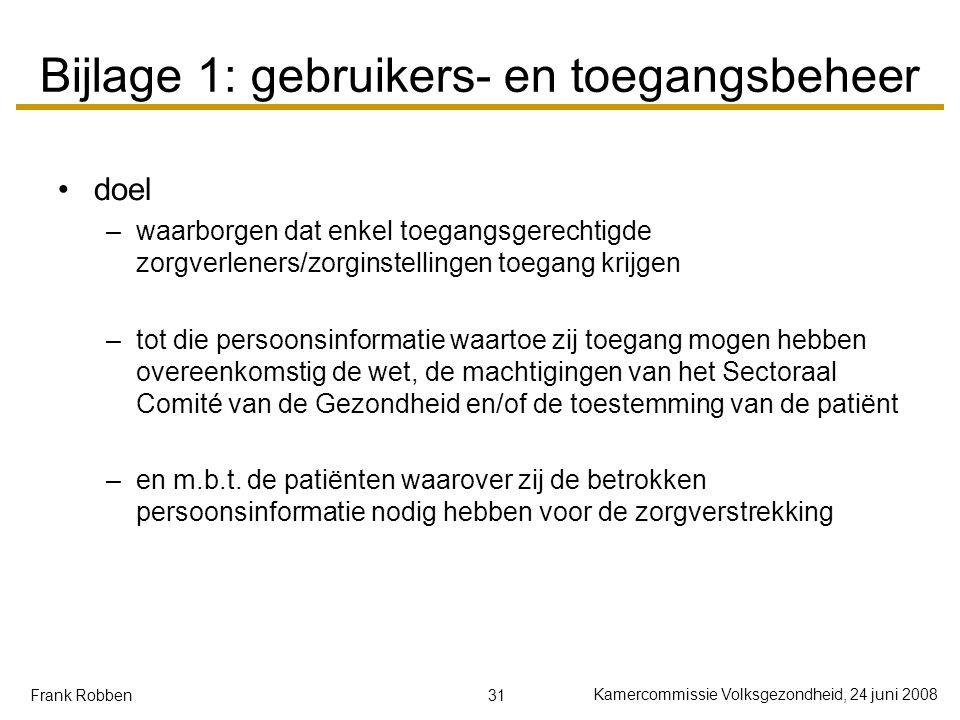 31 Kamercommissie Volksgezondheid, 24 juni 2008 Frank Robben Bijlage 1: gebruikers- en toegangsbeheer doel –waarborgen dat enkel toegangsgerechtigde zorgverleners/zorginstellingen toegang krijgen –tot die persoonsinformatie waartoe zij toegang mogen hebben overeenkomstig de wet, de machtigingen van het Sectoraal Comité van de Gezondheid en/of de toestemming van de patiënt –en m.b.t.