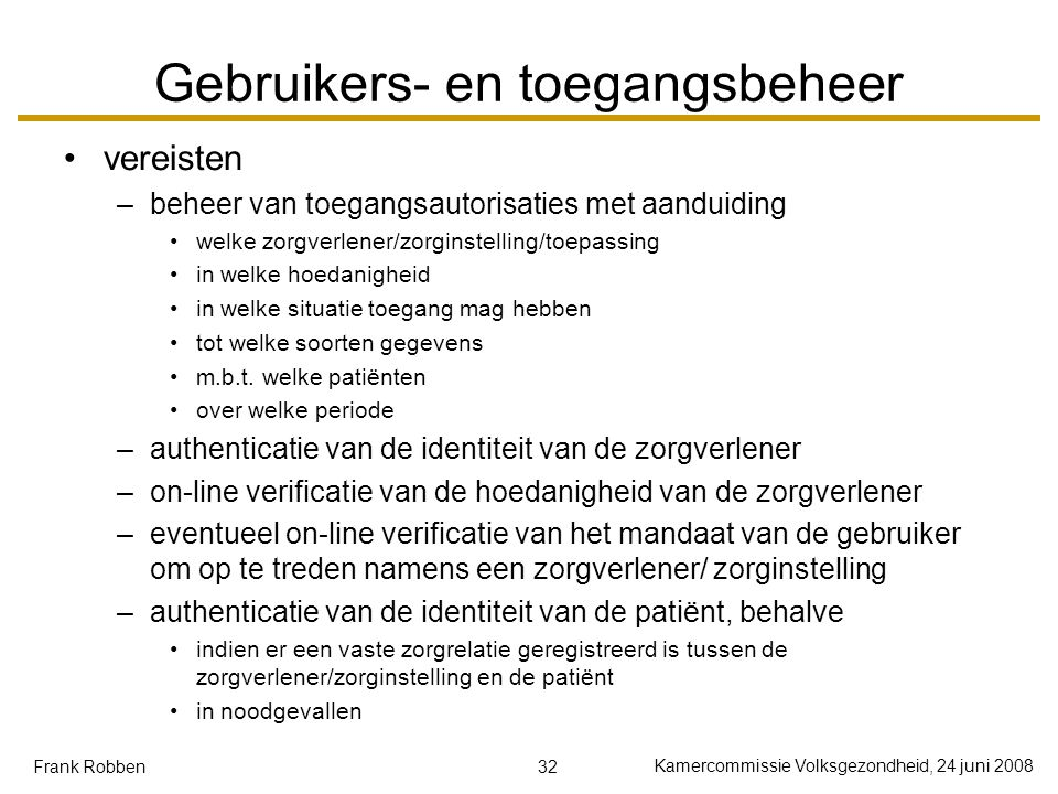 32 Kamercommissie Volksgezondheid, 24 juni 2008 Frank Robben Gebruikers- en toegangsbeheer vereisten –beheer van toegangsautorisaties met aanduiding w