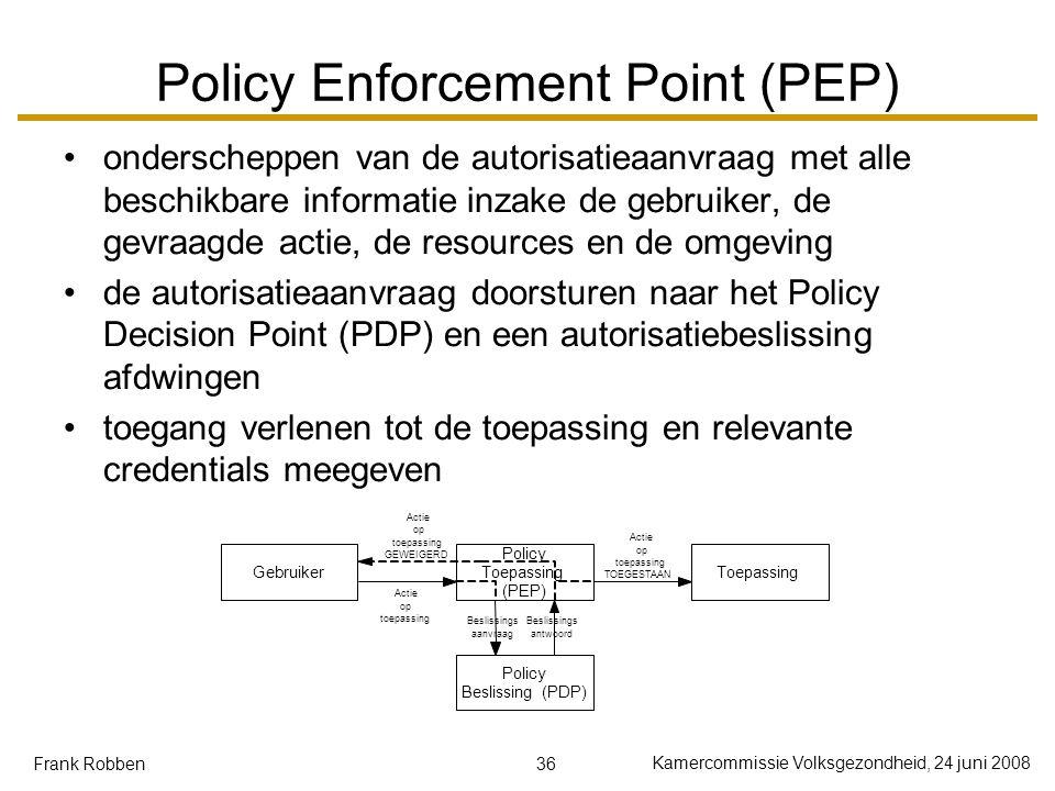 36 Kamercommissie Volksgezondheid, 24 juni 2008 Frank Robben Policy Enforcement Point (PEP) onderscheppen van de autorisatieaanvraag met alle beschikbare informatie inzake de gebruiker, de gevraagde actie, de resources en de omgeving de autorisatieaanvraag doorsturen naar het Policy Decision Point (PDP) en een autorisatiebeslissing afdwingen toegang verlenen tot de toepassing en relevante credentials meegeven Gebruiker Policy Toepassing (PEP) Toepassing Policy Beslissing(PDP) Actie op toepassing Beslissings aanvraag Beslissings antwoord Actie op toepassing TOEGESTAAN Actie op toepassing GEWEIGERD