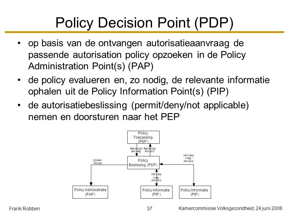 37 Kamercommissie Volksgezondheid, 24 juni 2008 Frank Robben Policy Decision Point (PDP) op basis van de ontvangen autorisatieaanvraag de passende autorisation policy opzoeken in de Policy Administration Point(s) (PAP) de policy evalueren en, zo nodig, de relevante informatie ophalen uit de Policy Information Point(s) (PIP) de autorisatiebeslissing (permit/deny/not applicable) nemen en doorsturen naar het PEP Policy Toepassing (PEP) Policy Beslissing(PDP) Beslissings aanvraag Beslissings antwoord Policy Informatie (PIP) Vraag / Antwoord Policy Administratie (PAP) Ophalen Policies Policy Informatie (PIP) Informatie Vraag/ Antwoord Informatie