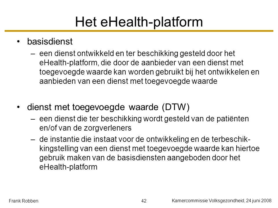 42 Kamercommissie Volksgezondheid, 24 juni 2008 Frank Robben Het eHealth-platform basisdienst –een dienst ontwikkeld en ter beschikking gesteld door het eHealth-platform, die door de aanbieder van een dienst met toegevoegde waarde kan worden gebruikt bij het ontwikkelen en aanbieden van een dienst met toegevoegde waarde dienst met toegevoegde waarde (DTW) –een dienst die ter beschikking wordt gesteld van de patiënten en/of van de zorgverleners –de instantie die instaat voor de ontwikkeling en de terbeschik- kingstelling van een dienst met toegevoegde waarde kan hiertoe gebruik maken van de basisdiensten aangeboden door het eHealth-platform
