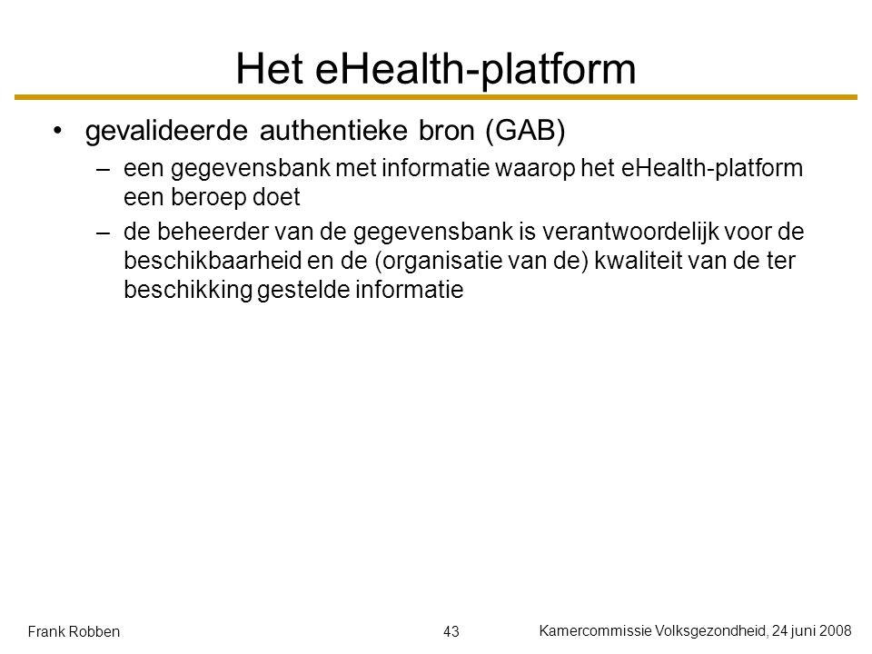 43 Kamercommissie Volksgezondheid, 24 juni 2008 Frank Robben Het eHealth-platform gevalideerde authentieke bron (GAB) –een gegevensbank met informatie waarop het eHealth-platform een beroep doet –de beheerder van de gegevensbank is verantwoordelijk voor de beschikbaarheid en de (organisatie van de) kwaliteit van de ter beschikking gestelde informatie