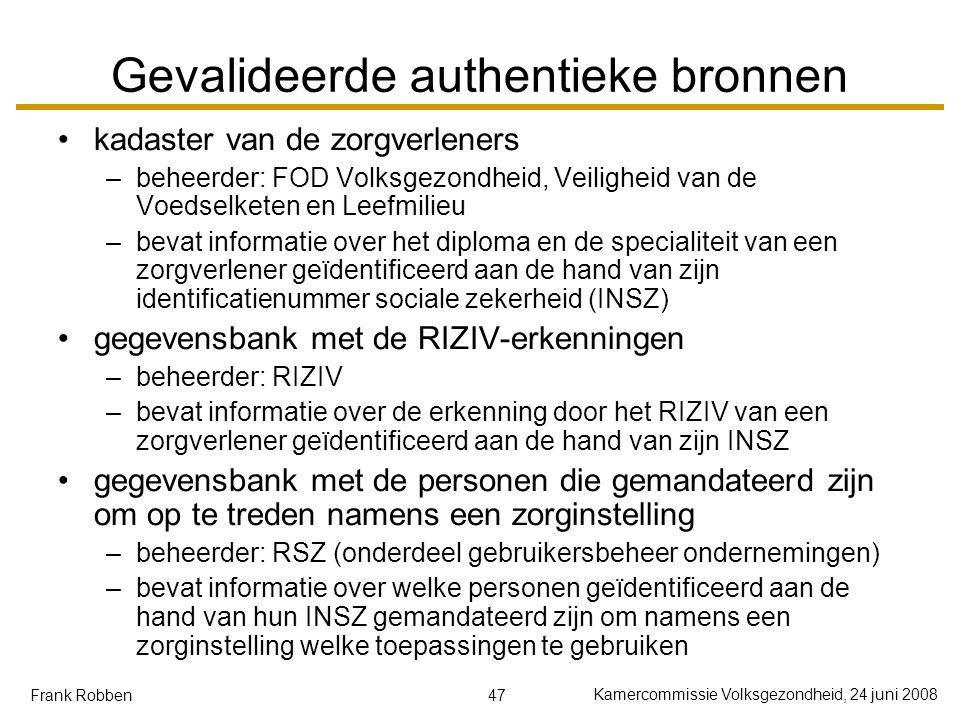 47 Kamercommissie Volksgezondheid, 24 juni 2008 Frank Robben Gevalideerde authentieke bronnen kadaster van de zorgverleners –beheerder: FOD Volksgezondheid, Veiligheid van de Voedselketen en Leefmilieu –bevat informatie over het diploma en de specialiteit van een zorgverlener geïdentificeerd aan de hand van zijn identificatienummer sociale zekerheid (INSZ) gegevensbank met de RIZIV-erkenningen –beheerder: RIZIV –bevat informatie over de erkenning door het RIZIV van een zorgverlener geïdentificeerd aan de hand van zijn INSZ gegevensbank met de personen die gemandateerd zijn om op te treden namens een zorginstelling –beheerder: RSZ (onderdeel gebruikersbeheer ondernemingen) –bevat informatie over welke personen geïdentificeerd aan de hand van hun INSZ gemandateerd zijn om namens een zorginstelling welke toepassingen te gebruiken
