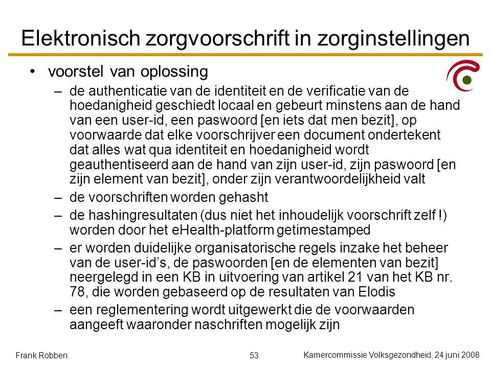 53 Kamercommissie Volksgezondheid, 24 juni 2008 Frank Robben Elektronisch zorgvoorschrift in zorginstellingen voorstel van oplossing –de authenticatie van de identiteit en de verificatie van de hoedanigheid geschiedt locaal en gebeurt minstens aan de hand van een user-id, een paswoord [en iets dat men bezit], op voorwaarde dat elke voorschrijver een document ondertekent dat alles wat qua identiteit en hoedanigheid wordt geauthentiseerd aan de hand van zijn user-id, zijn paswoord [en zijn element van bezit], onder zijn verantwoordelijkheid valt –de voorschriften worden gehasht –de hashingresultaten (dus niet het inhoudelijk voorschrift zelf !) worden door het eHealth-platform getimestamped –er worden duidelijke organisatorische regels inzake het beheer van de user-id's, de paswoorden [en de elementen van bezit] neergelegd in een KB in uitvoering van artikel 21 van het KB nr.
